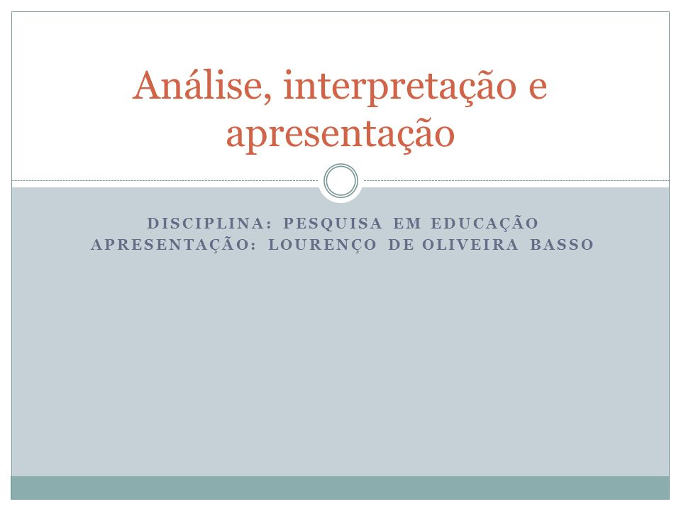 DISCIPLINA: PESQUISA EM EDUCAÇÃO APRESENTAÇÃO: LOURENÇO DE OLIVEIRA BASSO Análise, interpretação e apresentação