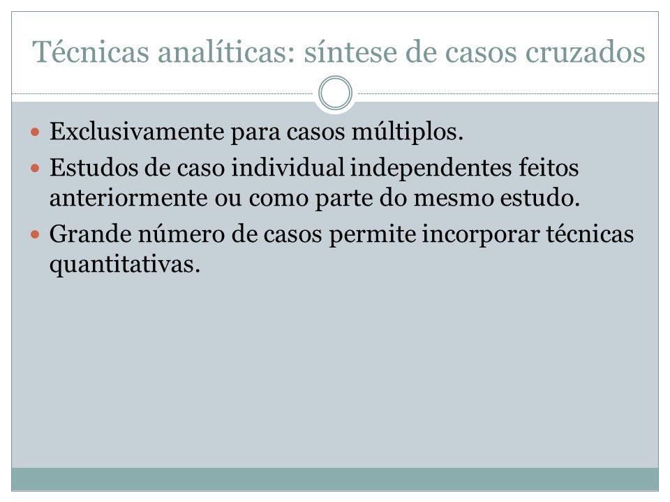 Técnicas analíticas: síntese de casos cruzados Exclusivamente para casos múltiplos. Estudos de caso individual independentes feitos anteriormente ou c