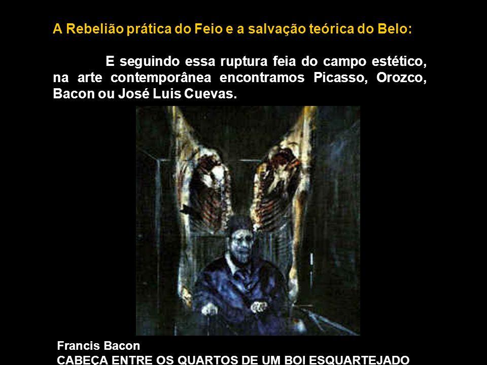 A Rebelião prática do Feio e a salvação teórica do Belo: E seguindo essa ruptura feia do campo estético, na arte contemporânea encontramos Picasso, Orozco, Bacon ou José Luis Cuevas.