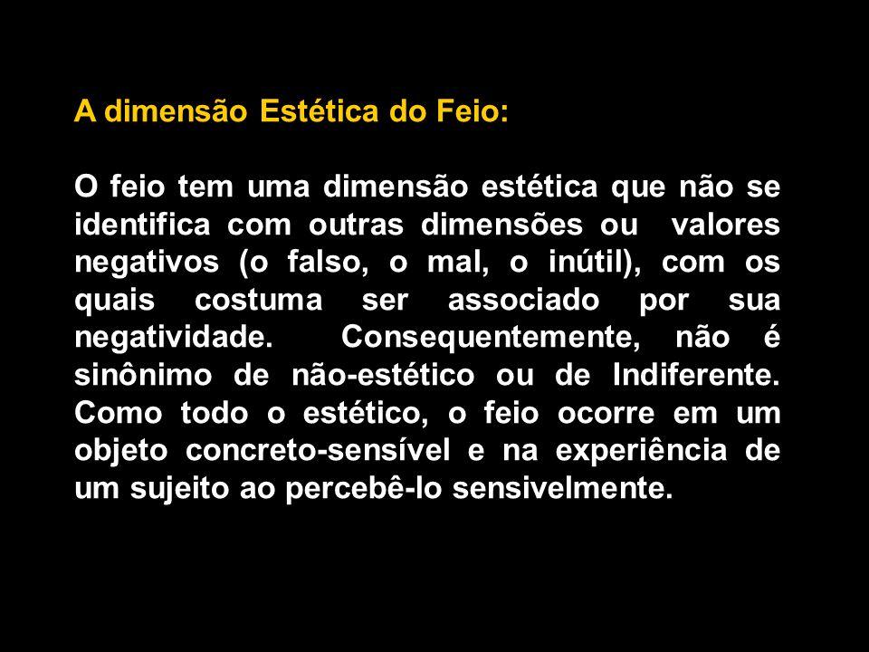 A dimensão Estética do Feio: O feio tem uma dimensão estética que não se identifica com outras dimensões ou valores negativos (o falso, o mal, o inútil), com os quais costuma ser associado por sua negatividade.