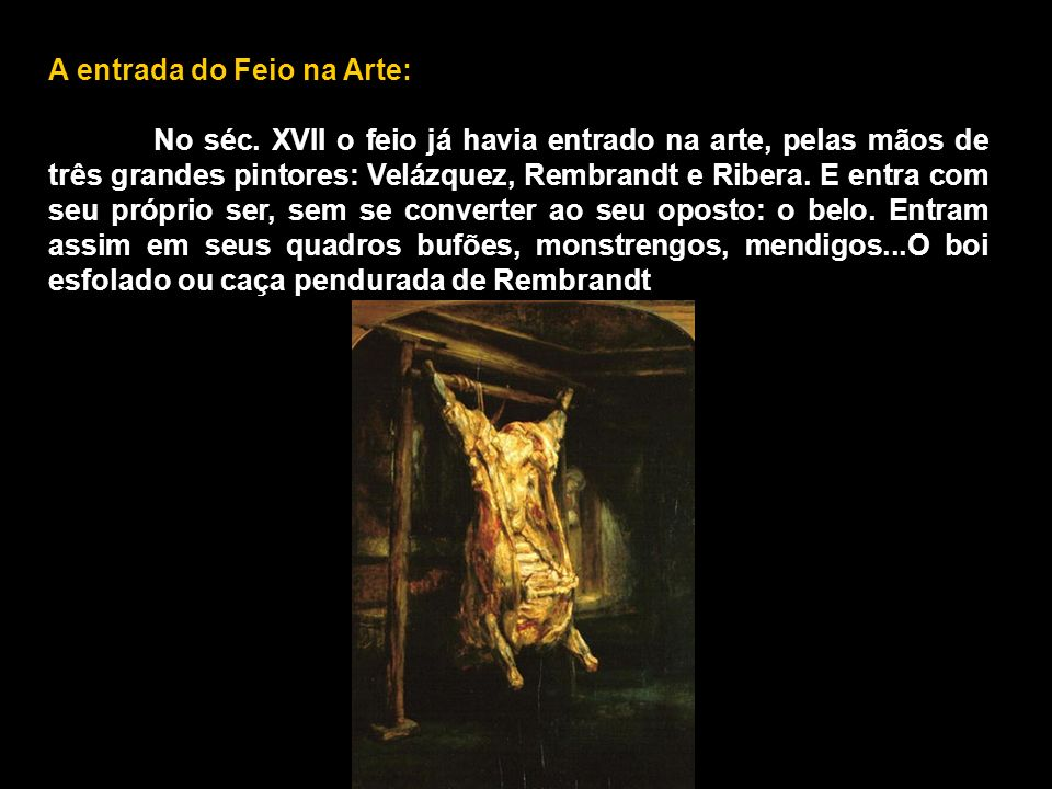 A entrada do Feio na Arte: No séc. XVII o feio já havia entrado na arte, pelas mãos de três grandes pintores: Velázquez, Rembrandt e Ribera. E entra c