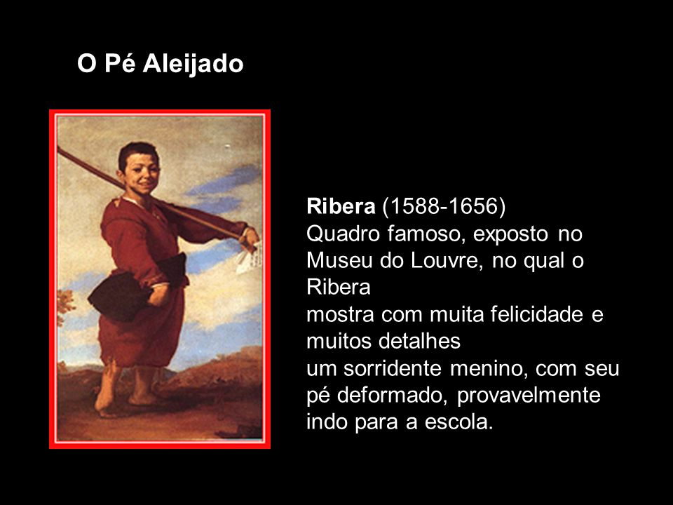 Ribera (1588-1656) Quadro famoso, exposto no Museu do Louvre, no qual o Ribera mostra com muita felicidade e muitos detalhes um sorridente menino, com seu pé deformado, provavelmente indo para a escola.