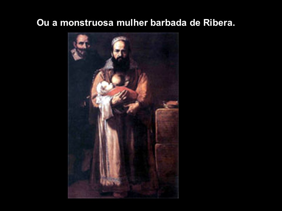 Ou a monstruosa mulher barbada de Ribera.