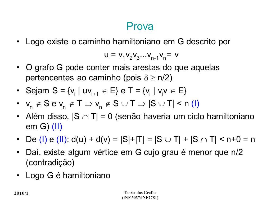 2010/1 Teoria dos Grafos (INF 5037/INF2781) Prova Logo existe o caminho hamiltoniano em G descrito por u = v 1 v 2 v 3...v n-1 v n = v O grafo G pode