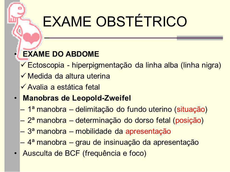 EXAME OBSTÉTRICO EXAME DO ABDOME Ectoscopia - hiperpigmentação da linha alba (linha nigra) Medida da altura uterina Avalia a estática fetal Manobras d