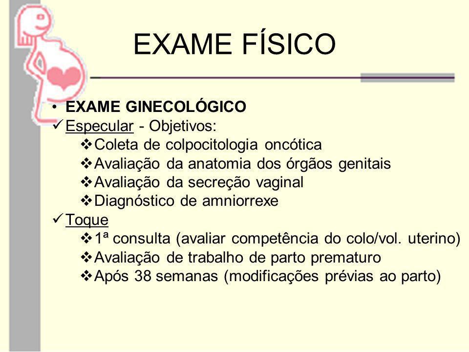 EXAME FÍSICO EXAME GINECOLÓGICO Especular - Objetivos: Coleta de colpocitologia oncótica Avaliação da anatomia dos órgãos genitais Avaliação da secreç
