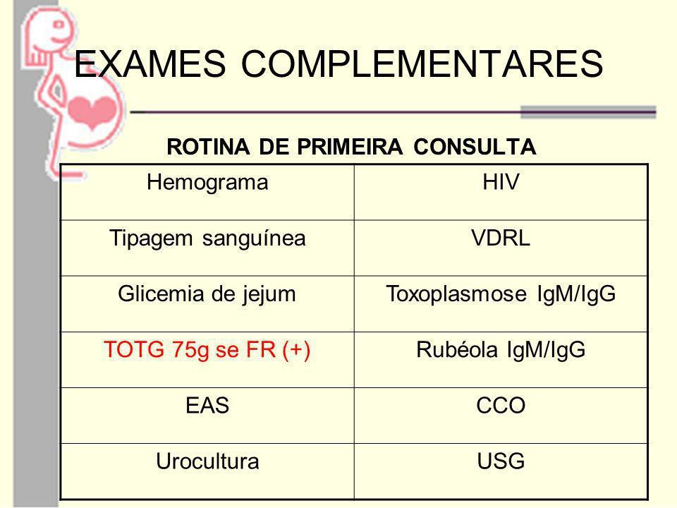 EXAMES COMPLEMENTARES ROTINA DE PRIMEIRA CONSULTA HemogramaHIV Tipagem sanguíneaVDRL Glicemia de jejumToxoplasmose IgM/IgG TOTG 75g se FR (+)Rubéola I