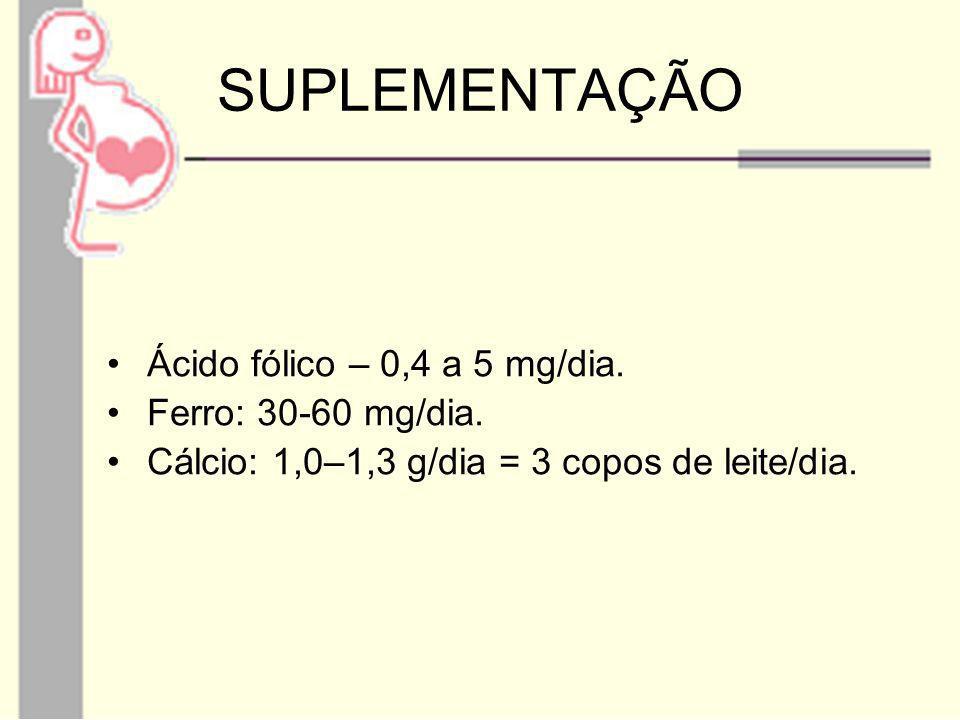 SUPLEMENTAÇÃO Ácido fólico – 0,4 a 5 mg/dia. Ferro: 30-60 mg/dia. Cálcio: 1,0–1,3 g/dia = 3 copos de leite/dia.