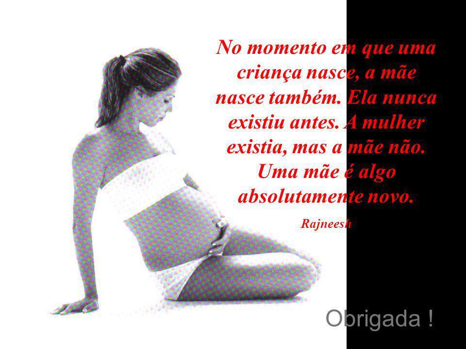 Obrigada ! No momento em que uma criança nasce, a mãe nasce também. Ela nunca existiu antes. A mulher existia, mas a mãe não. Uma mãe é algo absolutam