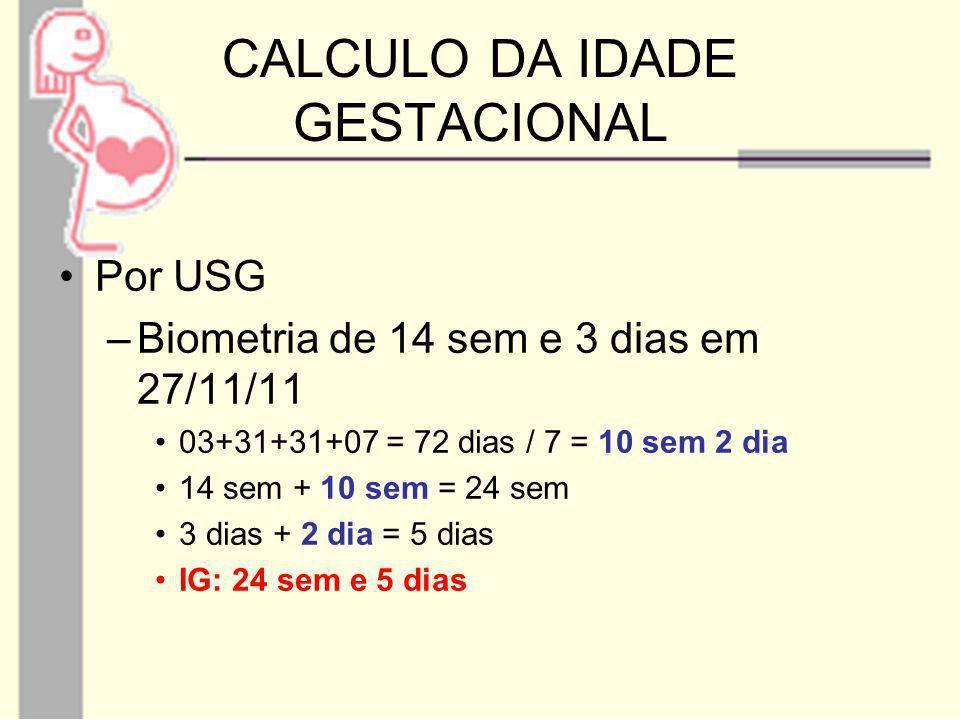 CALCULO DA IDADE GESTACIONAL Por USG –Biometria de 32 sem e 5 dias em 15/01/12 16 +07 = 23 dias / 7 = 3 sem 2 dias 32 sem + 3 sem = 35 sem 5 dias + 2 dias = 7 dias IG: 36 semanas