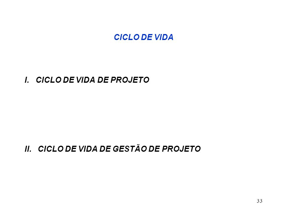 33 CICLO DE VIDA I. CICLO DE VIDA DE PROJETO II. CICLO DE VIDA DE GESTÃO DE PROJETO