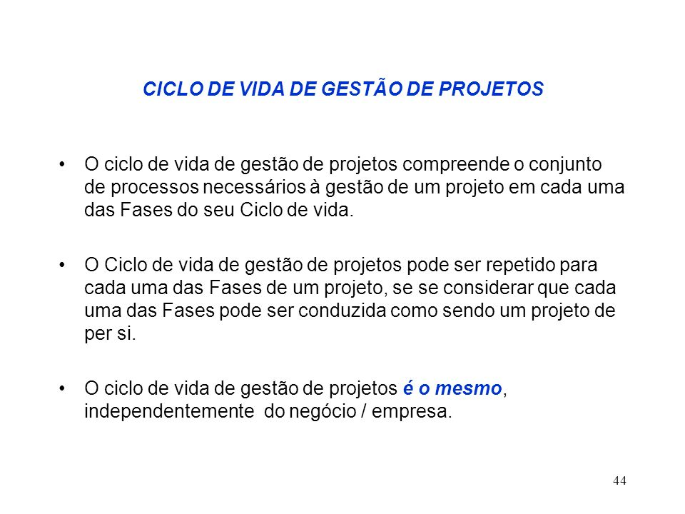 44 CICLO DE VIDA DE GESTÃO DE PROJETOS O ciclo de vida de gestão de projetos compreende o conjunto de processos necessários à gestão de um projeto em
