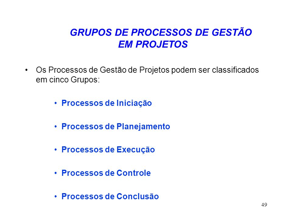 49 GRUPOS DE PROCESSOS DE GESTÃO EM PROJETOS Os Processos de Gestão de Projetos podem ser classificados em cinco Grupos: Processos de Iniciação Proces