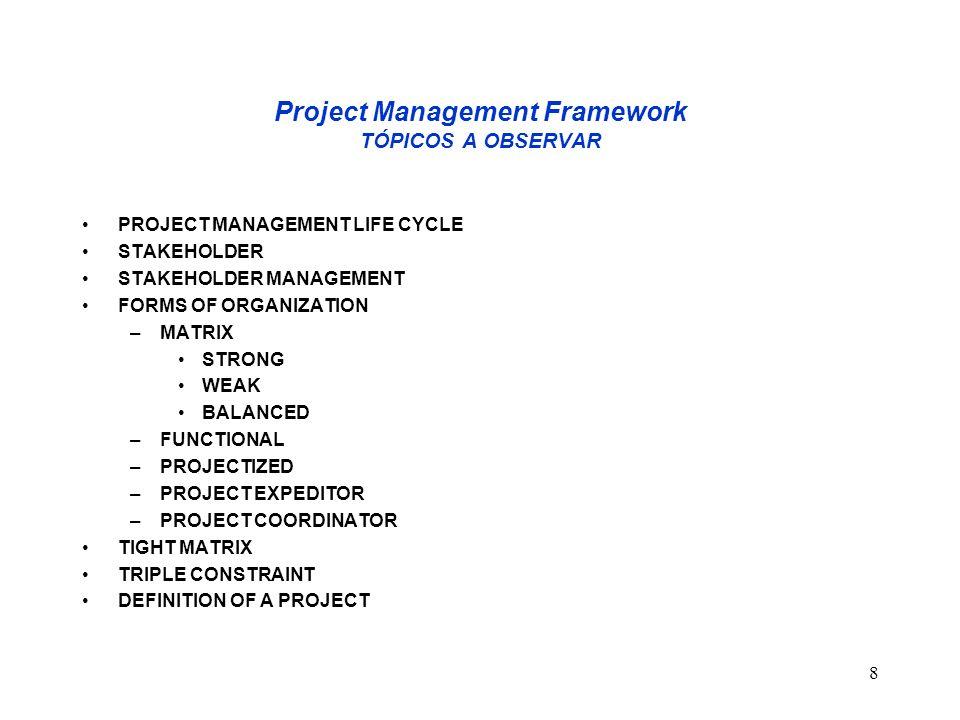 8 Project Management Framework TÓPICOS A OBSERVAR PROJECT MANAGEMENT LIFE CYCLE STAKEHOLDER STAKEHOLDER MANAGEMENT FORMS OF ORGANIZATION –MATRIX STRON