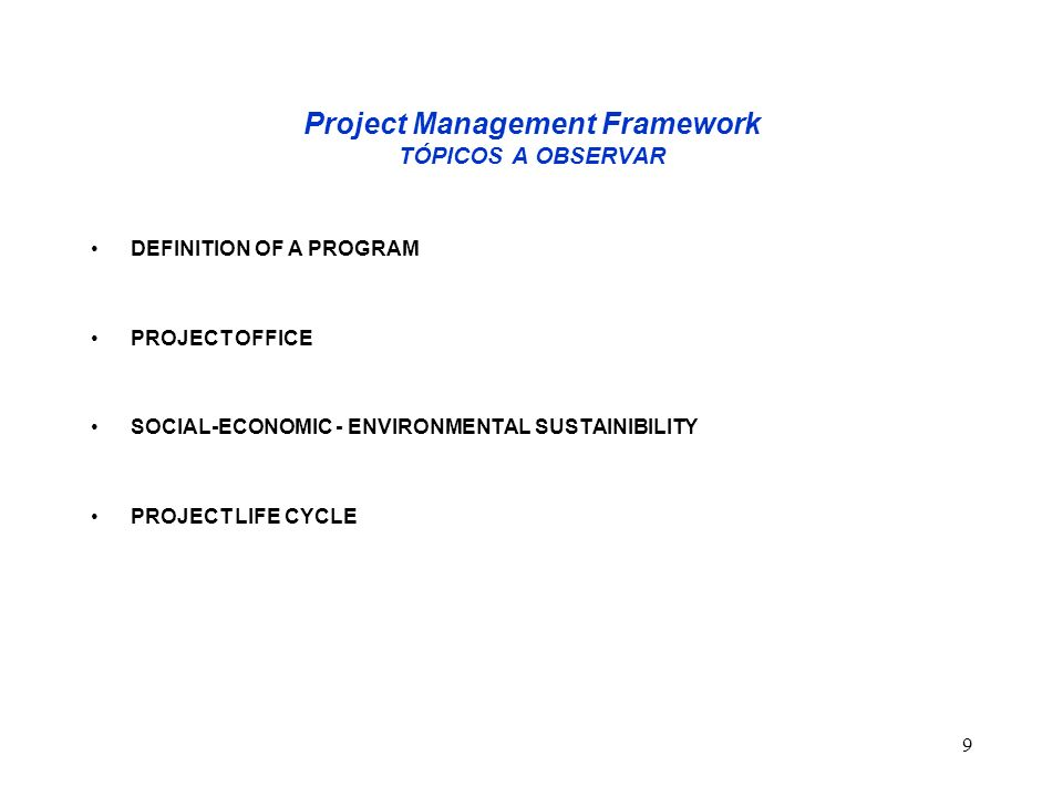 9 Project Management Framework TÓPICOS A OBSERVAR DEFINITION OF A PROGRAM PROJECT OFFICE SOCIAL-ECONOMIC - ENVIRONMENTAL SUSTAINIBILITY PROJECT LIFE C