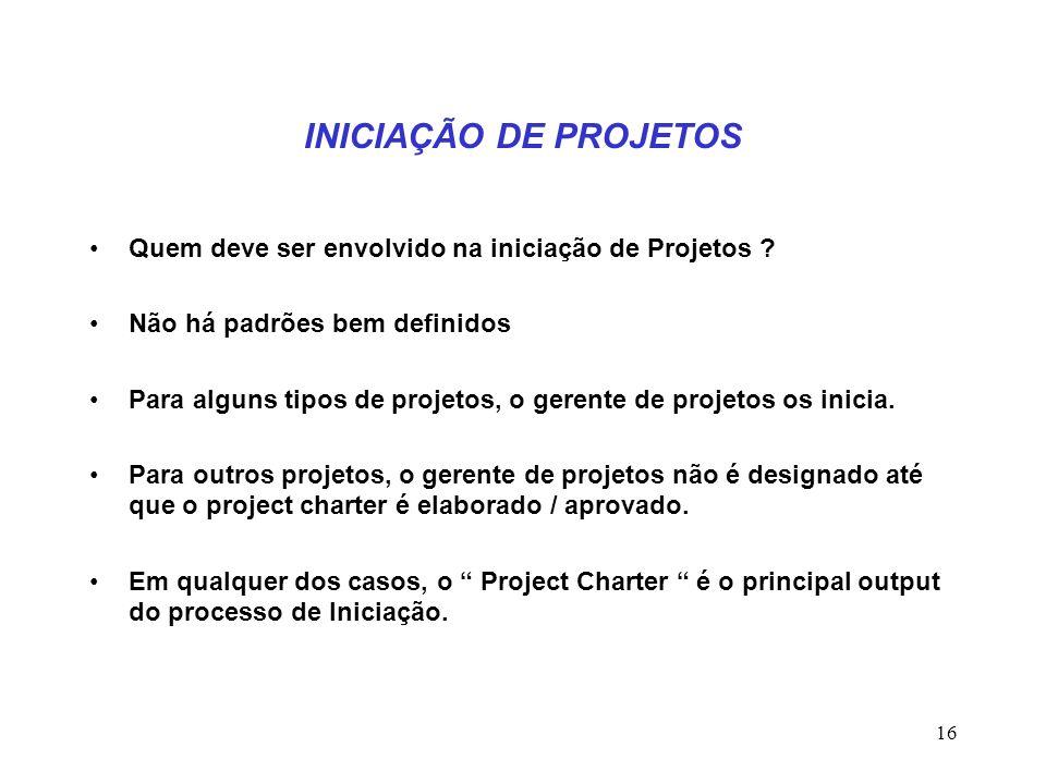 16 INICIAÇÃO DE PROJETOS Quem deve ser envolvido na iniciação de Projetos ? Não há padrões bem definidos Para alguns tipos de projetos, o gerente de p
