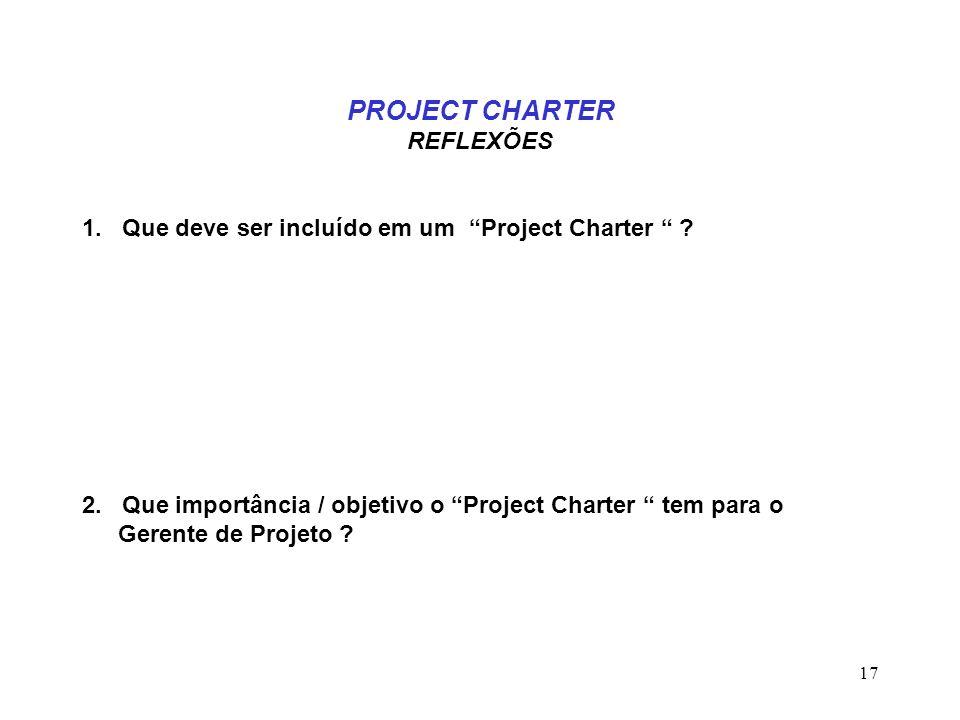 17 PROJECT CHARTER REFLEXÕES 1. Que deve ser incluído em um Project Charter ? 2. Que importância / objetivo o Project Charter tem para o Gerente de Pr