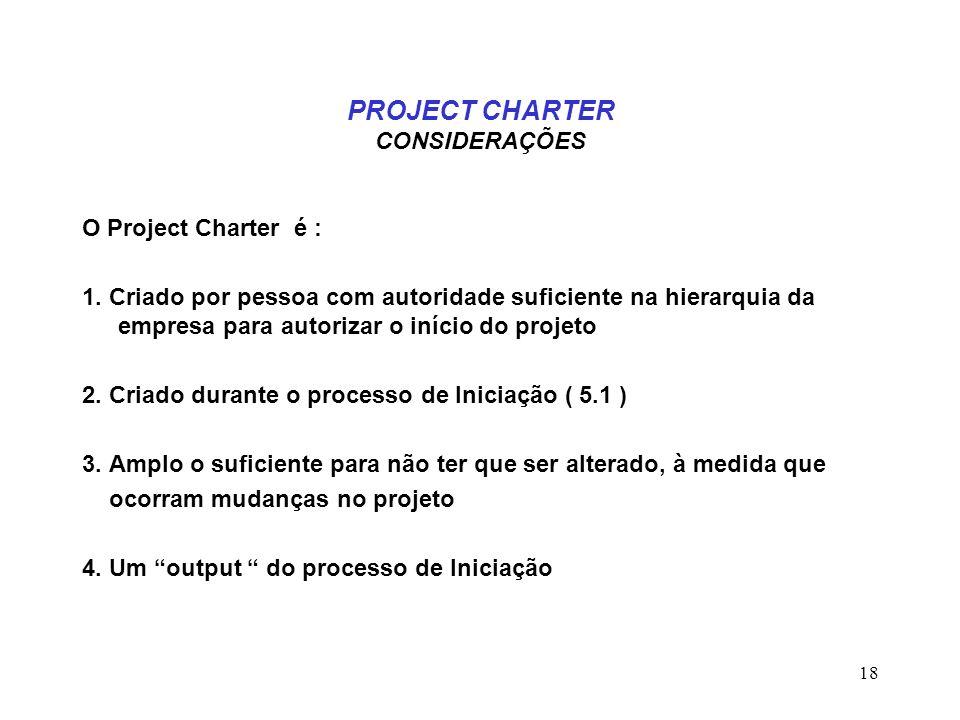 18 PROJECT CHARTER CONSIDERAÇÕES O Project Charter é : 1. Criado por pessoa com autoridade suficiente na hierarquia da empresa para autorizar o início