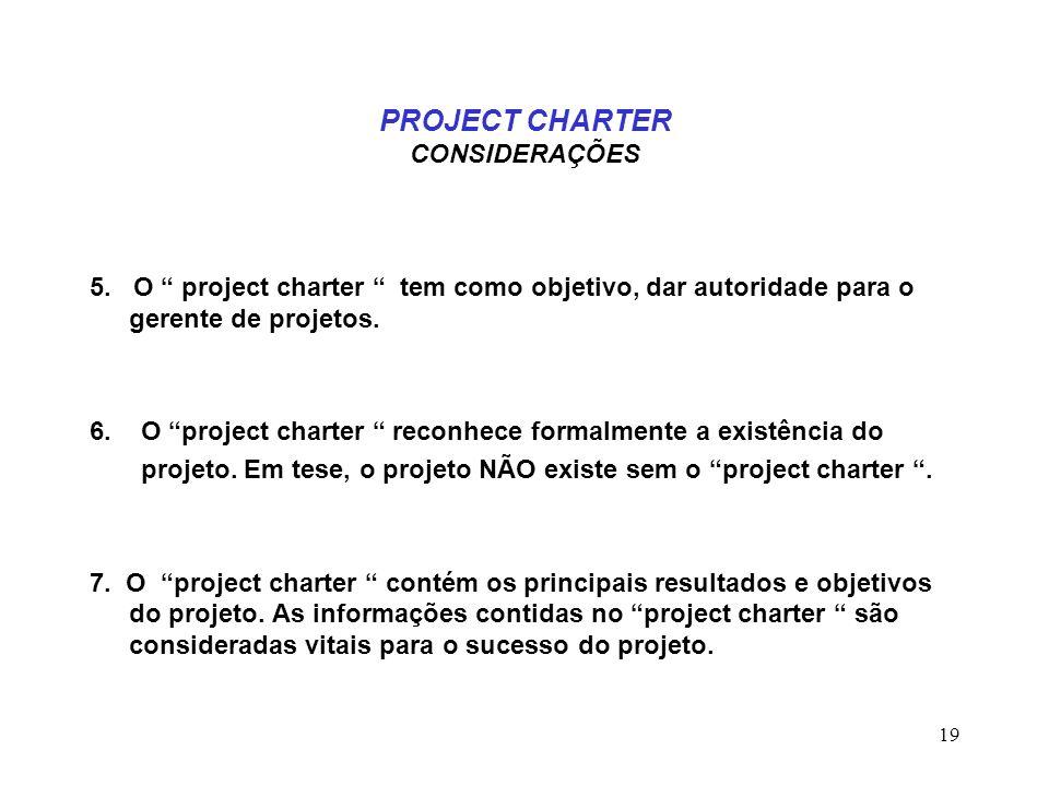 19 PROJECT CHARTER CONSIDERAÇÕES 5. O project charter tem como objetivo, dar autoridade para o gerente de projetos. 6. O project charter reconhece for