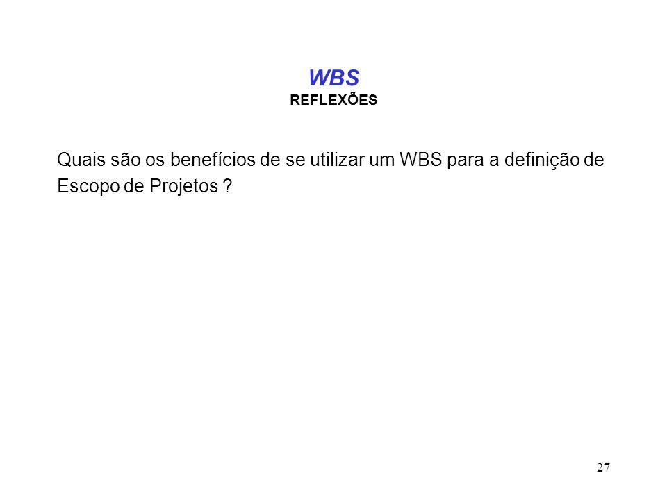 27 WBS REFLEXÕES Quais são os benefícios de se utilizar um WBS para a definição de Escopo de Projetos ?