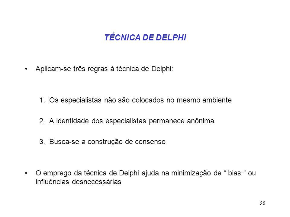 38 TÉCNICA DE DELPHI Aplicam-se três regras à técnica de Delphi: 1. Os especialistas não são colocados no mesmo ambiente 2. A identidade dos especiali