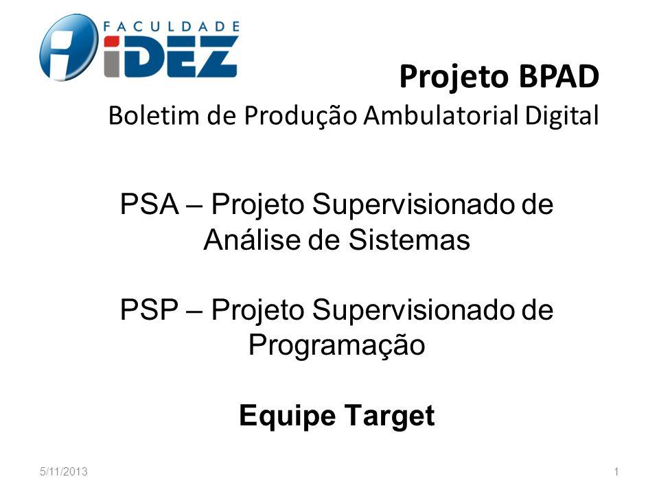 PSA – Projeto Supervisionado de Análise de Sistemas PSP – Projeto Supervisionado de Programação Equipe Target Projeto BPAD Boletim de Produção Ambulat