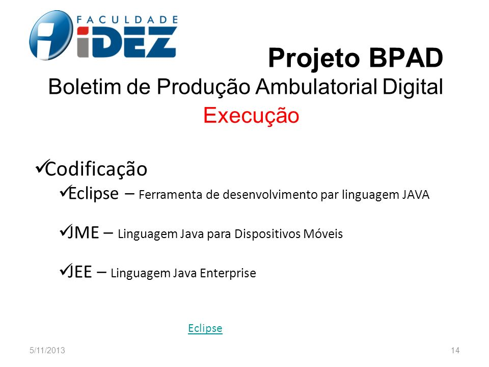 Projeto BPAD Boletim de Produção Ambulatorial Digital Execução Codificação Eclipse – Ferramenta de desenvolvimento par linguagem JAVA JME – Linguagem