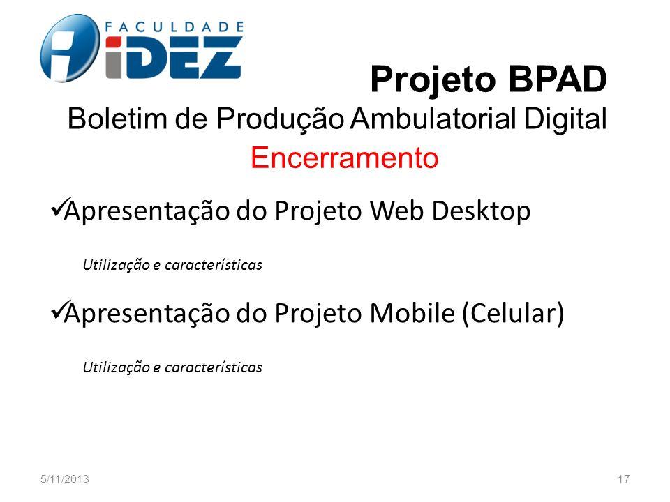 5/11/201317 Projeto BPAD Boletim de Produção Ambulatorial Digital Encerramento Apresentação do Projeto Web Desktop Utilização e características Aprese