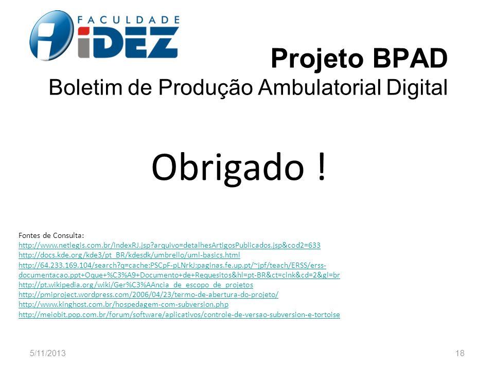 Projeto BPAD Boletim de Produção Ambulatorial Digital Obrigado ! 5/11/201318 Fontes de Consulta: http://www.netlegis.com.br/indexRJ.jsp?arquivo=detalh