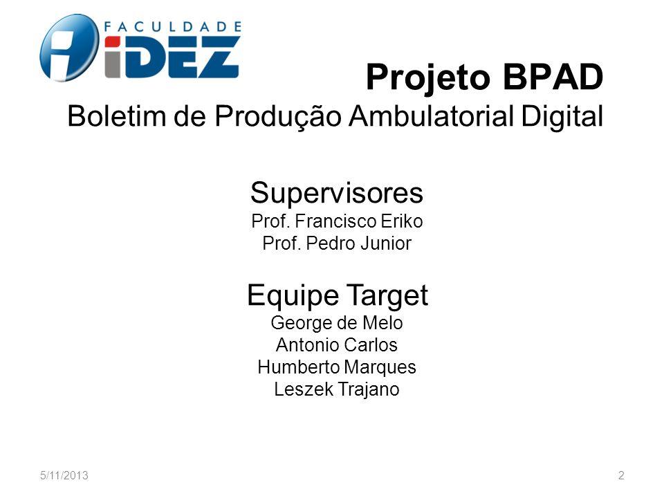 Projeto BPAD Boletim de Produção Ambulatorial Digital Supervisores Prof. Francisco Eriko Prof. Pedro Junior Equipe Target George de Melo Antonio Carlo
