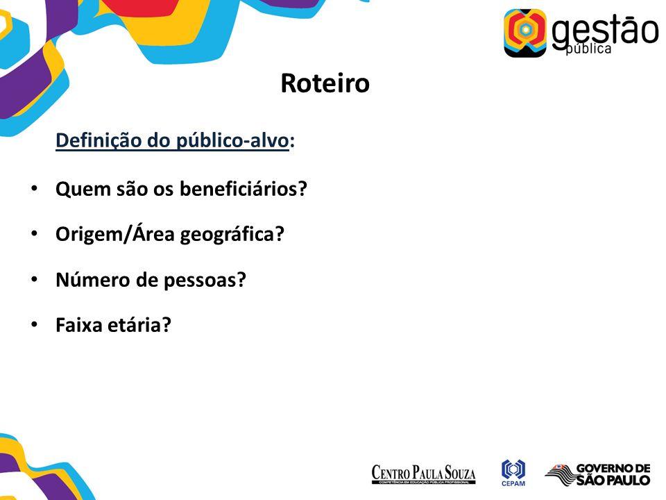 Roteiro Definição do público-alvo: Quem são os beneficiários? Origem/Área geográfica? Número de pessoas? Faixa etária?