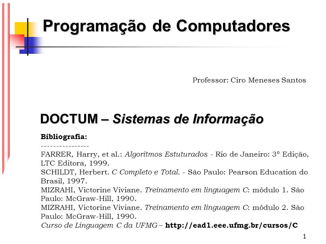 1 Programação de Computadores Professor: Ciro Meneses Santos DOCTUM – Sistemas de Informação Bibliografia: ---------------- FARRER, Harry, et al.: Alg