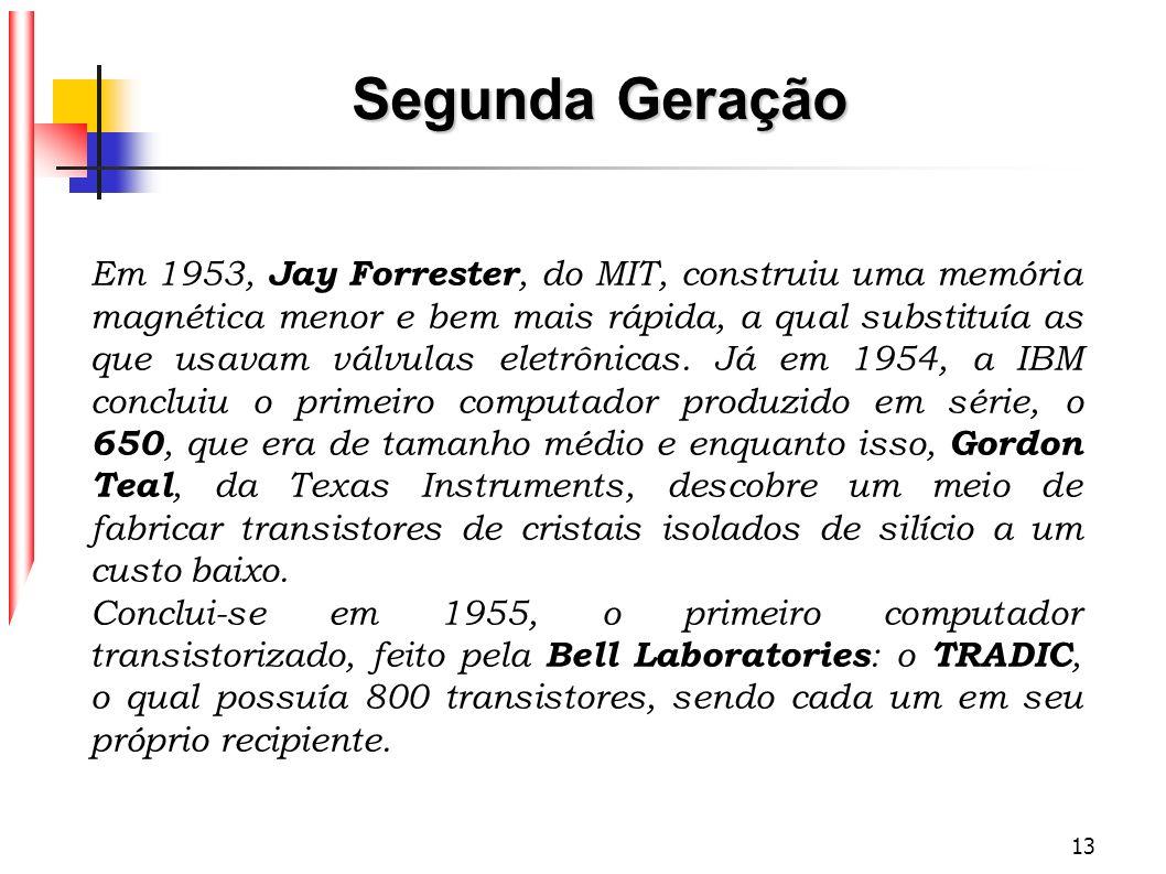 13 Em 1953, Jay Forrester, do MIT, construiu uma memória magnética menor e bem mais rápida, a qual substituía as que usavam válvulas eletrônicas. Já e