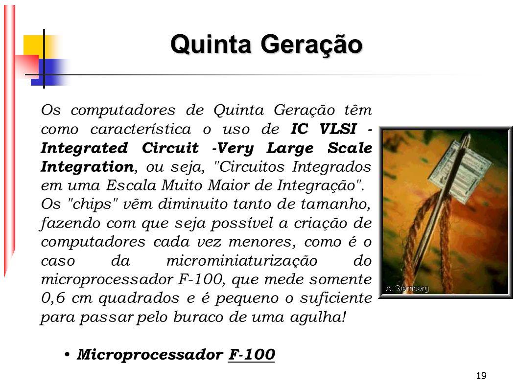 19 Os computadores de Quinta Geração têm como característica o uso de IC VLSI - Integrated Circuit -Very Large Scale Integration, ou seja,