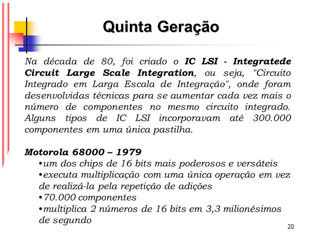 20 Na década de 80, foi criado o IC LSI - Integratede Circuit Large Scale Integration, ou seja,