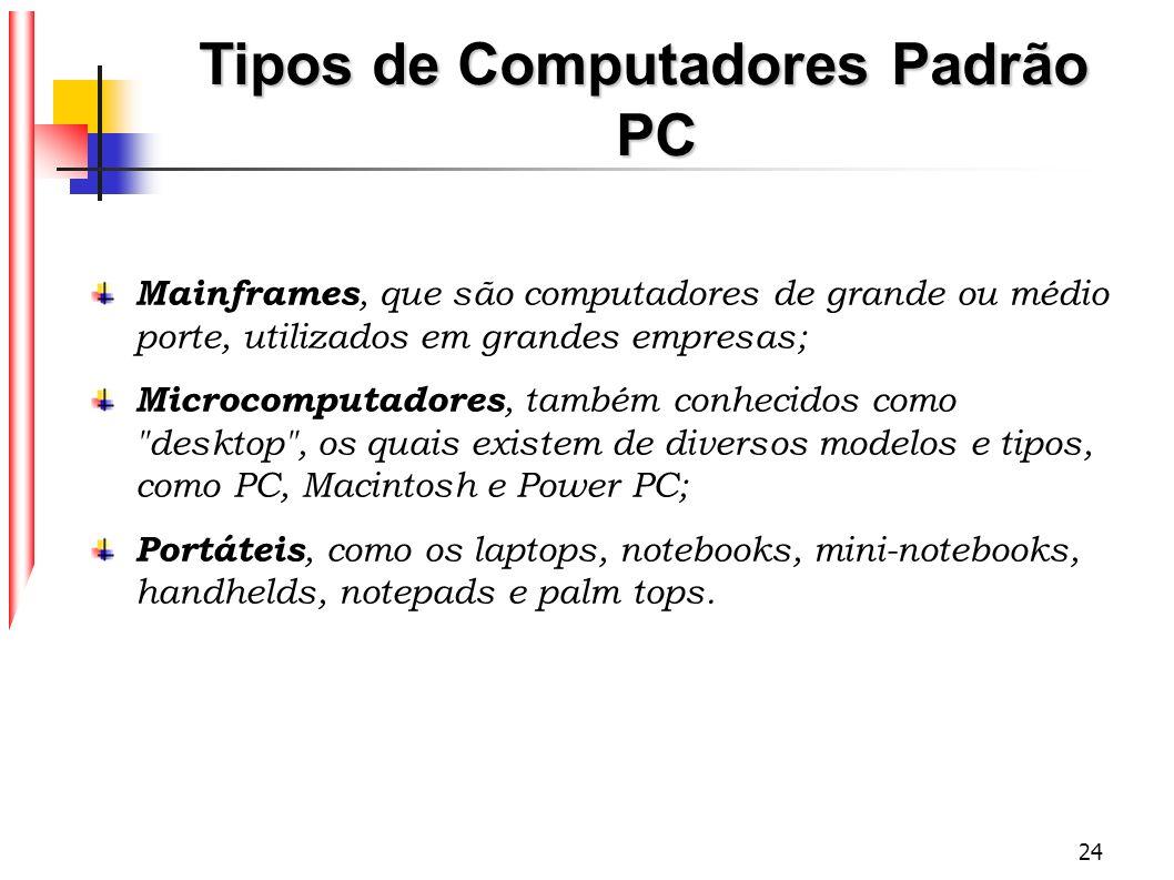 24 Tipos de Computadores Padrão PC Mainframes, que são computadores de grande ou médio porte, utilizados em grandes empresas; Microcomputadores, també