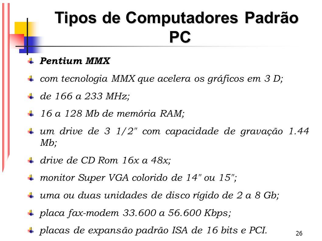 26 Tipos de Computadores Padrão PC Pentium MMX com tecnologia MMX que acelera os gráficos em 3 D; de 166 a 233 MHz; 16 a 128 Mb de memória RAM; um dri