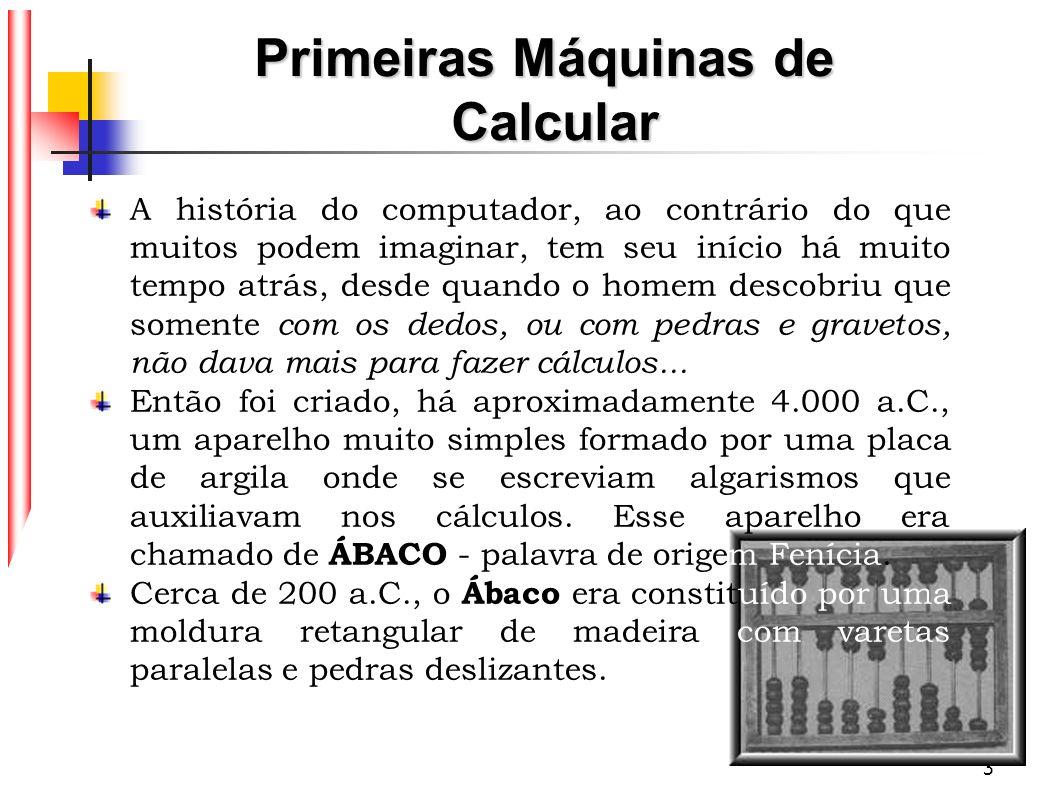 4 O próximo passo na história dos computadores (ano de 1642), ocorreu quando um francês de 18 anos de nome Blaise Pascal, inventou a primeira máquina de somar: PASCALINA, a qual executava operações aritméticas quando se giravam os discos interligados, sendo assim a precursora das calculadoras mecânicas.