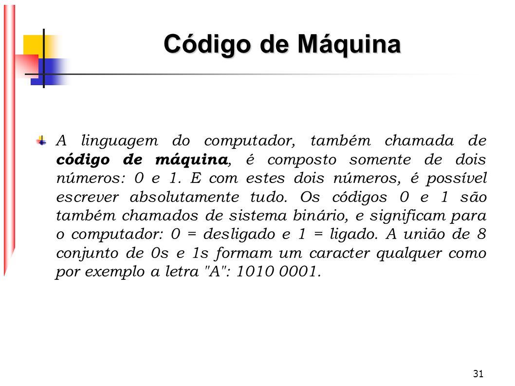 31 Código de Máquina A linguagem do computador, também chamada de código de máquina, é composto somente de dois números: 0 e 1. E com estes dois númer