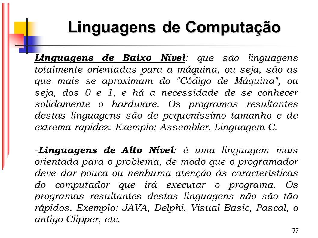 37 Linguagens de Computação Linguagens de Baixo Nível : que são linguagens totalmente orientadas para a máquina, ou seja, são as que mais se aproximam