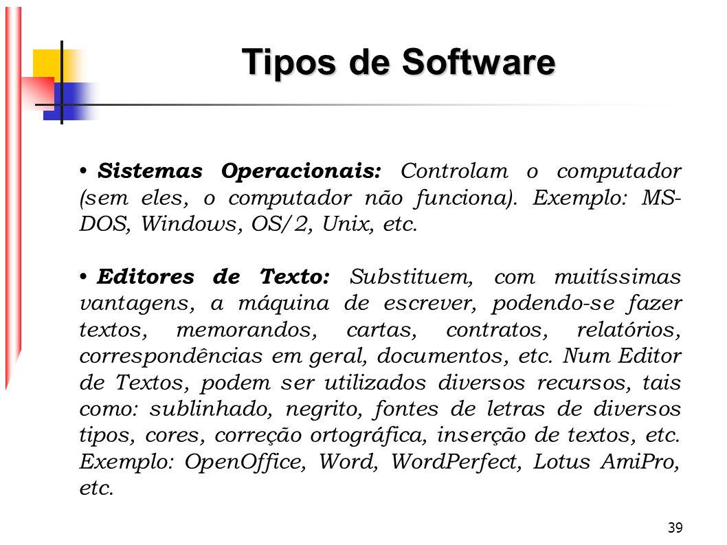 39 Tipos de Software Sistemas Operacionais: Controlam o computador (sem eles, o computador não funciona). Exemplo: MS- DOS, Windows, OS/2, Unix, etc.