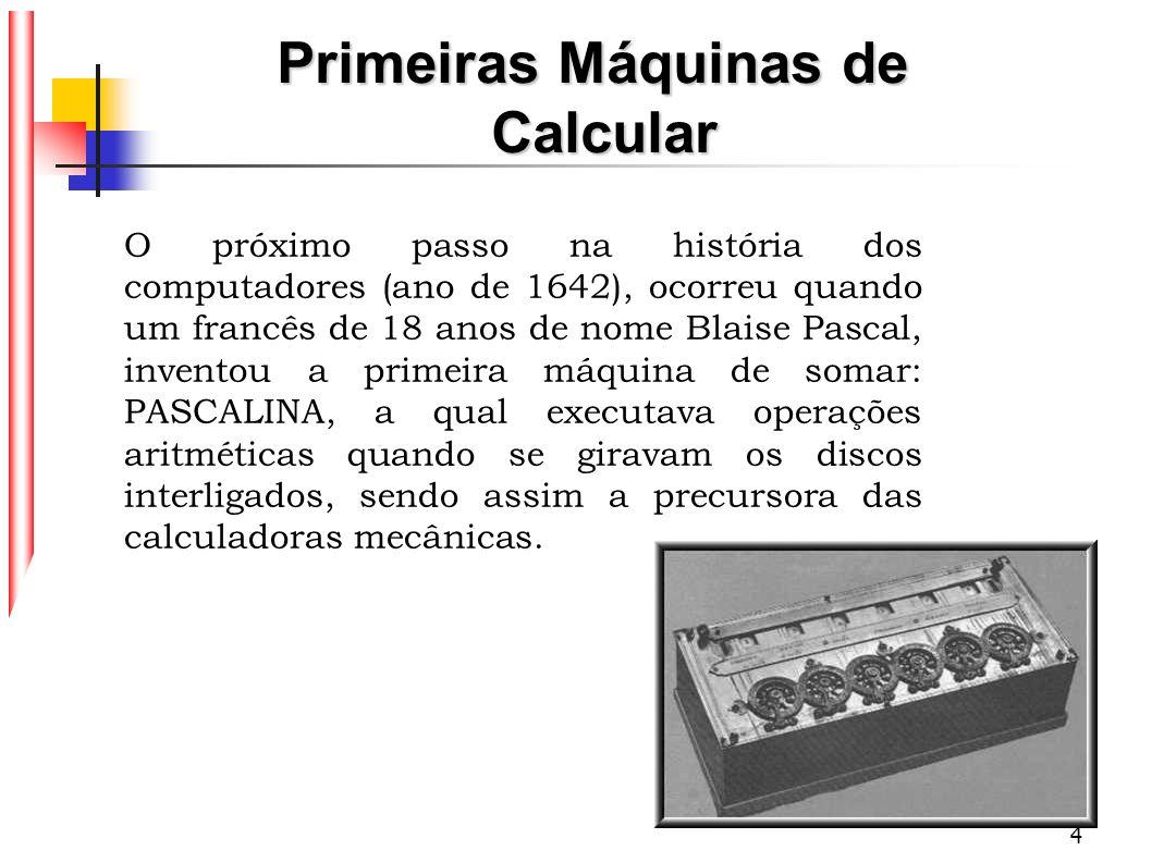 5 Por volta de 1671 na Alemanha, Gottfried Leibnitz inventou uma máquina muito parecida com a Pascalina, que efetuava cálculos de multiplicação e divisão, e qual se tornou a antecessora direta das calculadoras manuais.