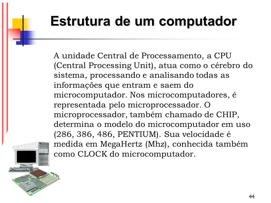44 Estrutura de um computador A unidade Central de Processamento, a CPU (Central Processing Unit), atua como o cérebro do sistema, processando e anali