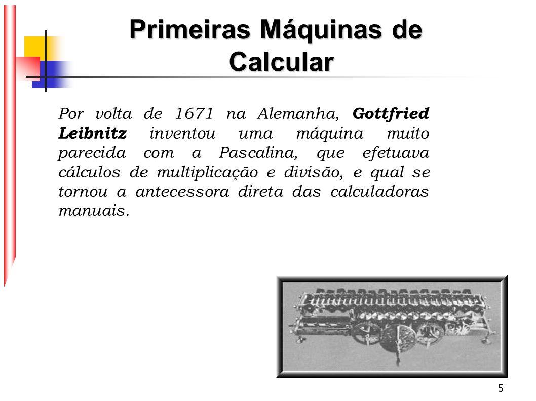 5 Por volta de 1671 na Alemanha, Gottfried Leibnitz inventou uma máquina muito parecida com a Pascalina, que efetuava cálculos de multiplicação e divi