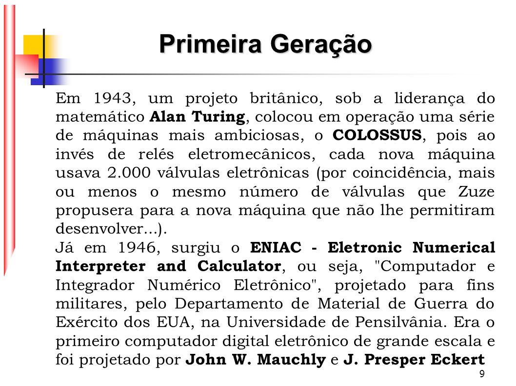 9 Em 1943, um projeto britânico, sob a liderança do matemático Alan Turing, colocou em operação uma série de máquinas mais ambiciosas, o COLOSSUS, poi