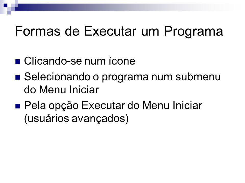 Formas de Executar um Programa Clicando-se num ícone Selecionando o programa num submenu do Menu Iniciar Pela opção Executar do Menu Iniciar (usuários avançados)