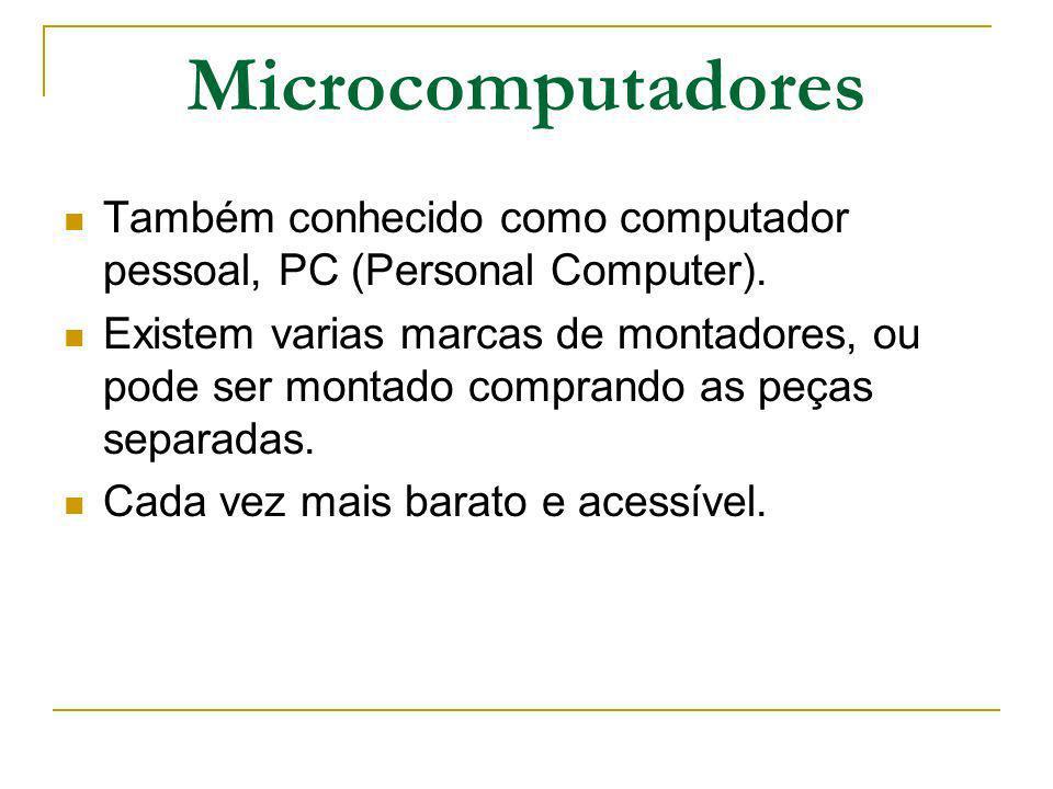 Microcomputadores Também conhecido como computador pessoal, PC (Personal Computer). Existem varias marcas de montadores, ou pode ser montado comprando