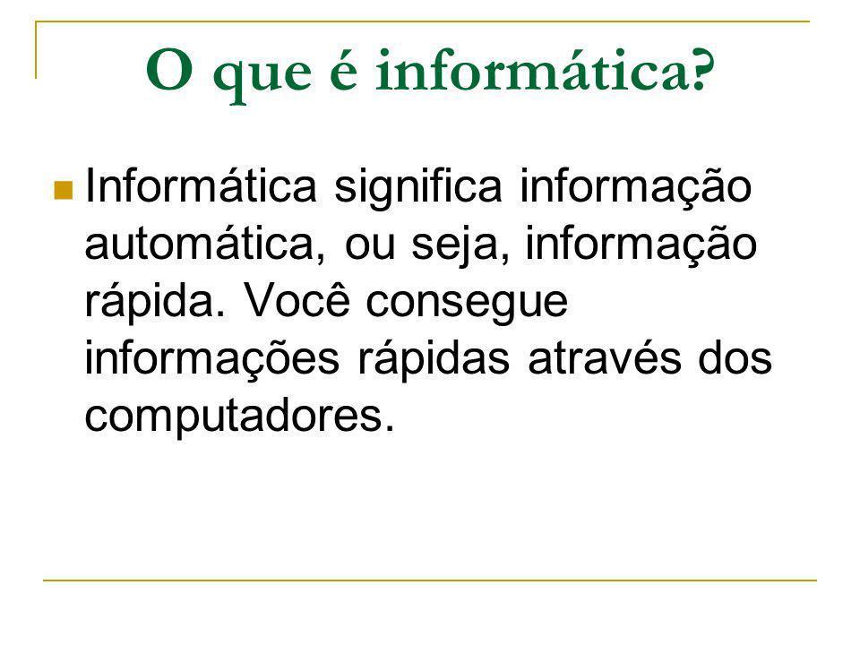 O que é informática? Informática significa informação automática, ou seja, informação rápida. Você consegue informações rápidas através dos computador