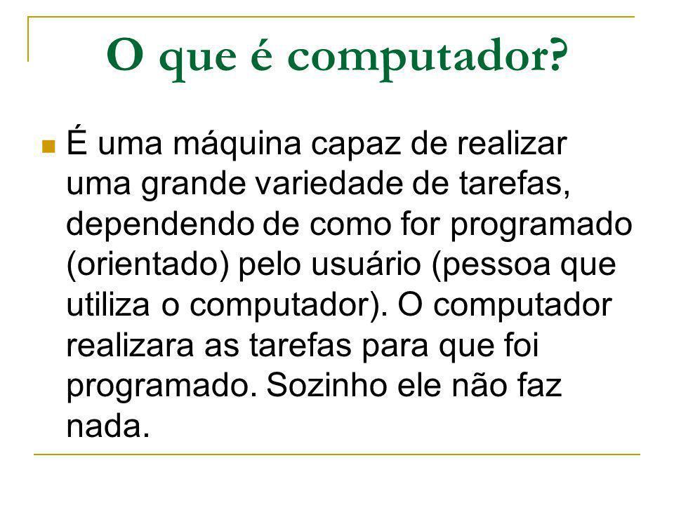 O que é computador? É uma máquina capaz de realizar uma grande variedade de tarefas, dependendo de como for programado (orientado) pelo usuário (pesso