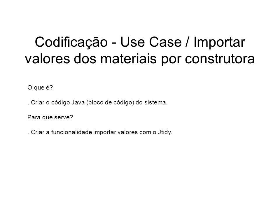 Codificação - Use Case / Importar valores dos materiais por construtora O que é?. Criar o código Java (bloco de código) do sistema. Para que serve?. C